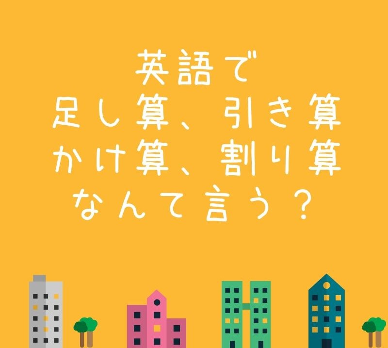 オレンジ色の背景に、ビルが4つと木が2つ。「英語で足し算、引き算、かけ算、割り算、なんて言う?」と書かれている。