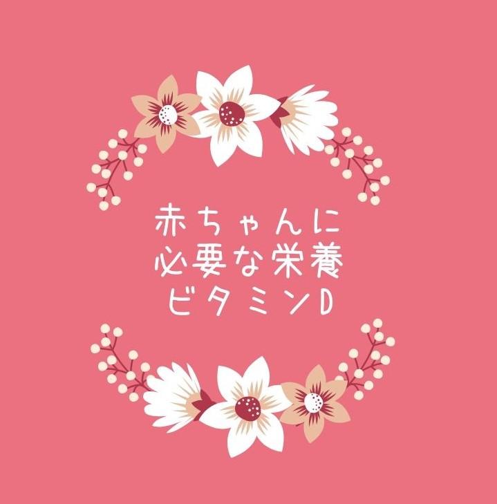 ピンクの背景にお花の絵。真ん中に「赤ちゃんに必要な栄養ビタミンD」と書いてある